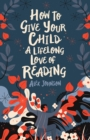 How to Give Your Child a Lifelong Love of Reading - Book
