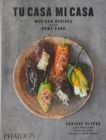 Tu Casa Mi Casa : Mexican Recipes for the Home Cook - Book