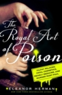 The Royal Art of Poison : Fatal Cosmetics, Deadly Medicines and Murder Most Foul - Book