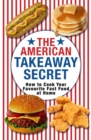 The American Takeaway Secret : How to Cook Your Favourite American Fast Food at Home - eBook