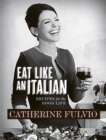 Catherine Fulvio's Eat Like An Italian : Recipes for the Good Life from Catherine Fulvio - eBook