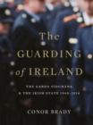 The Guarding of Ireland - The Garda Siochana and the Irish State 1960-2014 : A History of the Irish Police Force - eBook