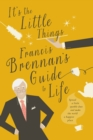 It's The Little Things - Francis Brennan's Guide to Life : Spread a little sparkle dust and make the world a happier place - eBook