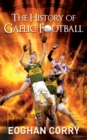 The History of Gaelic Football : The Definitive History of Gaelic Football from 1873 - eBook