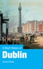 A Short History of Dublin : Dublin From the Vikings to the Modern Era - eBook