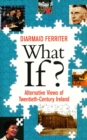 What If? Alternative Views of Twentieth-Century Irish History : An Entertaining and Thought-Provoking Counter-History of Twentieth-Century Ireland - eBook