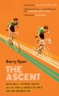 The Ascent : Sean Kelly, Stephen Roche and the Rise of Irish Cycling's Golden Generation - eBook