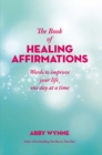 The Book of Healing Affirmations : Words to improve your life, one day at a time - Book