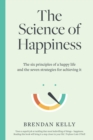 The Science of Happiness : The six principles of a happy life and the seven strategies for achieving it - eBook