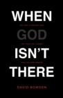 When God Isn't There : Why God Is Farther than You Think but Closer than You Dare Imagine - Book