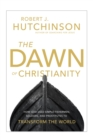 The Dawn of Christianity : How God Used Simple Fishermen, Soldiers, and Prostitutes to Transform the World - Book