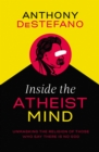 Inside the Atheist Mind : Unmasking the Religion of Those Who Say There Is No God - Book