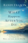 What Happens After You Die : A Biblical Guide to Paradise, Hell, and Life After Death - Book
