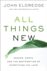 All Things New : Heaven, Earth, And The Restoration Of Everything You Love - Book