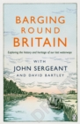 Barging Round Britain : Exploring the History of our Nation's Canals and Waterways - Book