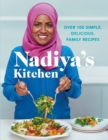Nadiya's Kitchen : Over 100 simple, delicious, family recipes from the Bake Off winner and bestselling author of Time to Eat - Book