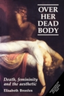 Over Her Dead Body : Death, Femininity and the Aesthetic - Book