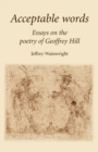 Acceptable Words : Essays on the Poetry of Geoffrey Hill - Book