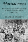 Martial Races : The Military, Race and Masculinity in British Imperial Culture, 1857-1914 - Book