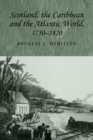 Scotland, the Caribbean and the Atlantic World, 1750-1820 - Book