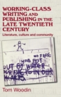 Working-Class Writing and Publishing in the Late Twentieth Century : Literature, Culture and Community - Book