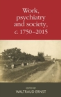 Work, Psychiatry and Society, <i>c</i>. 1750-2015 - Book