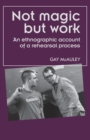 Not Magic but Work : An Ethnographic Account of a Rehearsal Process - Book