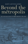 Beyond the Metropolis : The Changing Image of Urban Britain, 1780-1880 - Book