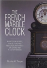 The French Marble Clock : A Guide for Buyers, Collectors and Restorers with Hints on Dating and a List of Makers - Book