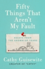 Fifty Things That Aren't My Fault : Essays from the Grown-Up Years - Book