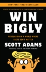 Win Bigly : Persuasion in a World Where Facts Don't Matter - eBook