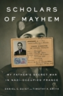 Scholars Of Mayhem : My Father's Secret War in Nazi-Occupied France - Book
