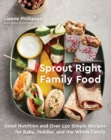 Sprout Right Family Food : Good Nutrition and Over 130 Simple Recipes for Baby, Toddler, and the Whole Family - Book