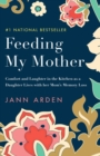 Feeding My Mother : Comfort and Laughter in the Kitchen as a Daughter Lives with her Mom's Memory Loss - Book
