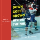 "The ""Down Goes Brown"" History of the NHL : The World's Most Beautiful Sport, the World's Most Ridiculous League - eAudiobook"
