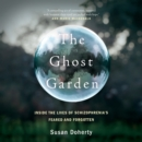 The Ghost Garden : Inside the lives of schizophrenia's feared and forgotten - eAudiobook