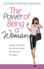 The Power of Being a Woman : Secrets to Getting the Life You Want and the Love You Need - eBook