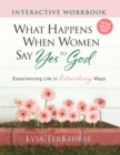 What Happens When Women Say Yes to God Interactive Workbook : Experiencing Life in Extraordinary Ways - eBook