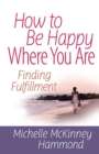 How to Be Happy Where You Are : Finding Fulfillment - eBook