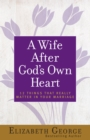 A Wife After God's Own Heart : 12 Things That Really Matter in Your Marriage - eBook