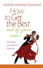 How to Get the Best Out of Your Man : The Power of a Woman's Influence - eBook