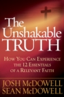 The Unshakable Truth : How You Can Experience the 12 Essentials of a Relevant Faith - eBook