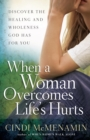 When a Woman Overcomes Life's Hurts : Discover the Healing and Wholeness God Has for You - eBook