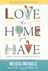 Love the Home You Have : Simple Ways to...Embrace Your Style *Get Organized *Delight in Where You Are - eBook