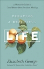 Creating a Beautiful Life : A Woman's Guide to Good-Better-Best Decision Making - Book