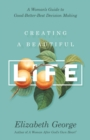 Creating a Beautiful Life : A Woman's Guide to Good-Better-Best Decision Making - eBook