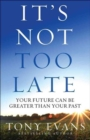 It's Not Too Late : Your Future Can Be Greater Than Your Past - Book