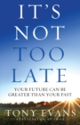 It's Not Too Late : Your Future Can Be Greater Than Your Past - eBook