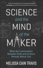 Science and the Mind of the Maker : What the Conversation Between Faith and Science Reveals About God - Book