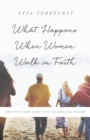 What Happens When Women Walk in Faith : Trusting God Takes You to Amazing Places - Book